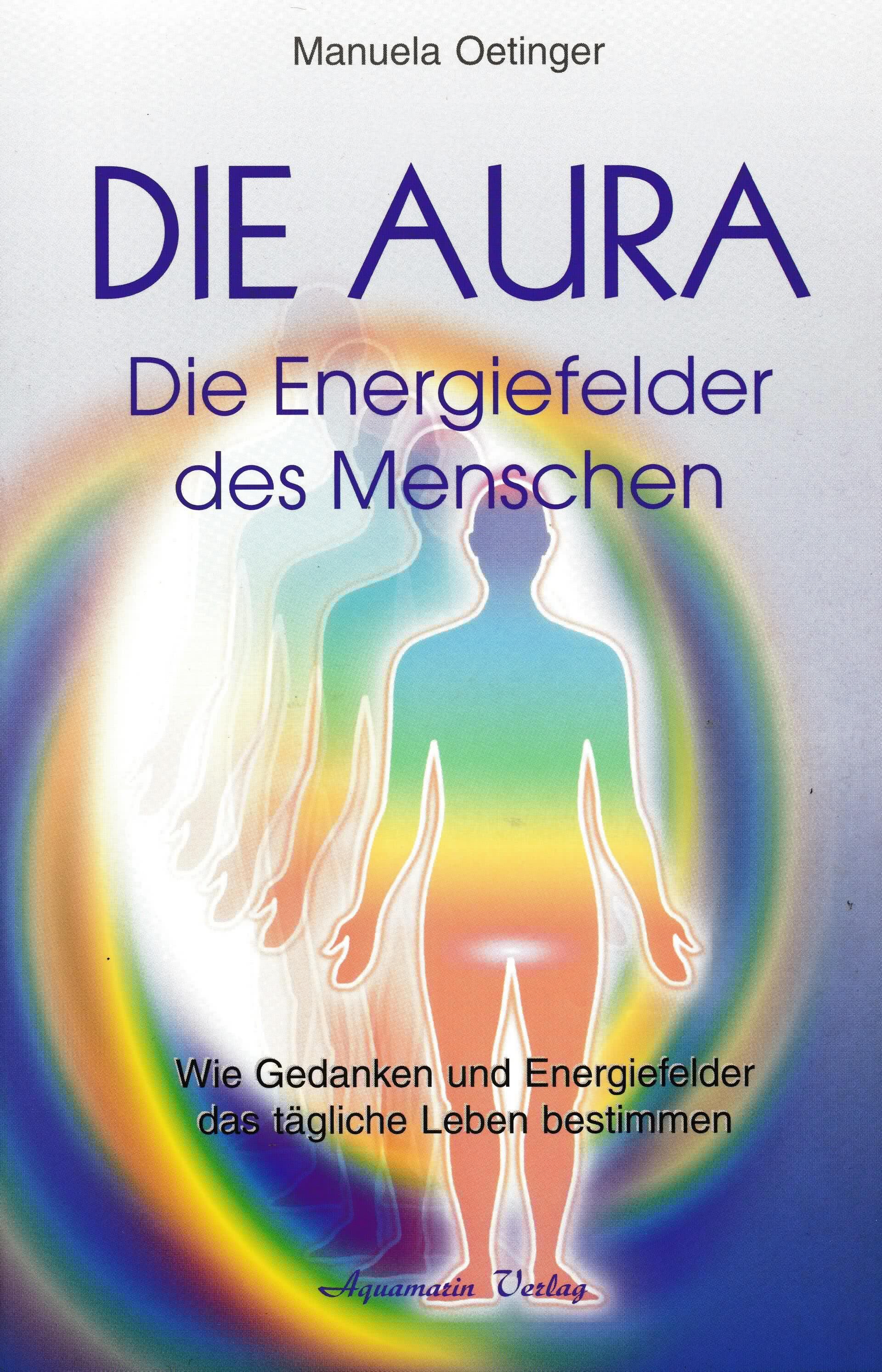 Die Aura. Das Tor zur Seele. Energiefelder erkennen und bewusst transformieren
